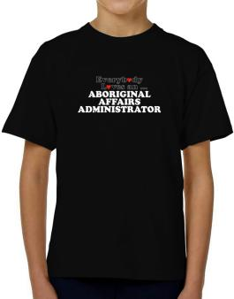 Everybody Loves An Aboriginal Affairs Administrator T-Shirt Boys Youth