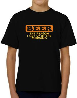 Beer - The Reason I Get Up In The Morning T-Shirt Boys Youth