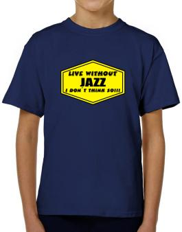 Live Without Jazz , I Dont Think So ! T-Shirt Boys Youth