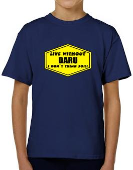 Live Without Daru , I Dont Think So ! T-Shirt Boys Youth