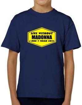 Live Without Madonna , I Dont Think So ! T-Shirt Boys Youth