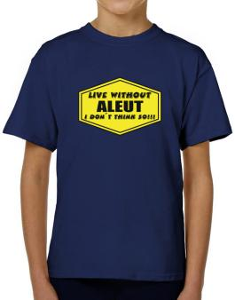 Live Without Aleut , I Dont Think So ! T-Shirt Boys Youth