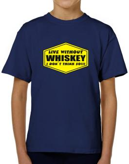 Live Without Whiskey , I Dont Think So ! T-Shirt Boys Youth