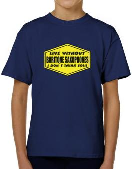 Live Without Baritone Saxophones , I Dont Think So ! T-Shirt Boys Youth