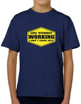 Live Without Working , I Dont Think So ! T-Shirt Boys Youth