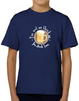 Im Not As Think As You Drunk I Am. T-Shirt Boys Youth