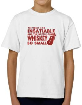 The Thirst Is So Insatiable And The Bottle Of Whiskey So Small T-Shirt Boys Youth