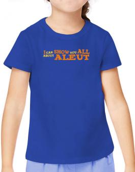 I Can Show You All About Aleut T-Shirt Girls Youth