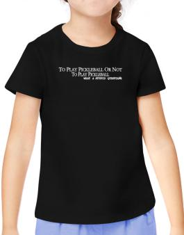 To Play Pickleball Or Not To Play Pickleball, What A Stupid Question T-Shirt Girls Youth