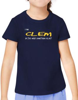 I Am Clem Do You Need Something Else? T-Shirt Girls Youth