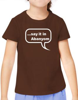 Say It In Abanyom T-Shirt Girls Youth