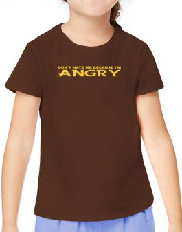 Dont Hate Me Because Im Angry T-Shirt Girls Youth