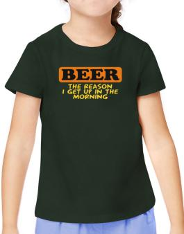 Beer - The Reason I Get Up In The Morning T-Shirt Girls Youth
