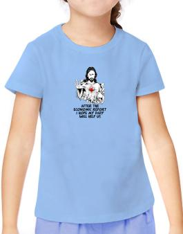 After The Economic Report I Hope My Daddy Will Help Us - Jesus T-Shirt Girls Youth