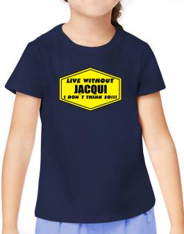 Live Without Jacqui , I Dont Think So ! T-Shirt Girls Youth