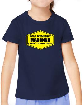 Live Without Madonna , I Dont Think So ! T-Shirt Girls Youth