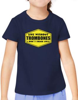 Live Without Trombones , I Dont Think So ! T-Shirt Girls Youth