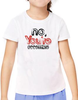 No, Youre Accessible T-Shirt Girls Youth