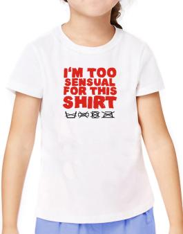 Im Too Sensual For This Shirt T-Shirt Girls Youth