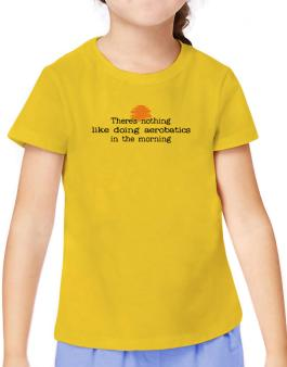 Theres Nothing Like Doing Aerobatics In The Morning T-Shirt Girls Youth