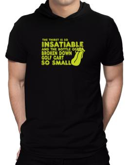 The Thirst Is So Insatiable And The Bottle Of Broken Down Golf Cart  so Small Hooded T-Shirt - Mens