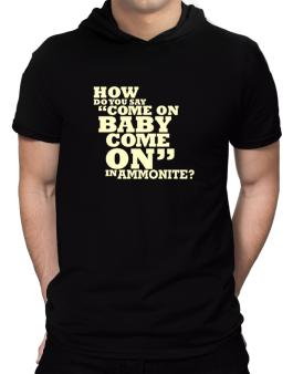 How Do You Say come On Baby, Come On In Ammonite? Hooded T-Shirt - Mens