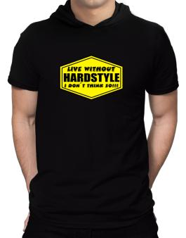 Live Without Hardstyle , I Dont Think So ! Hooded T-Shirt - Mens