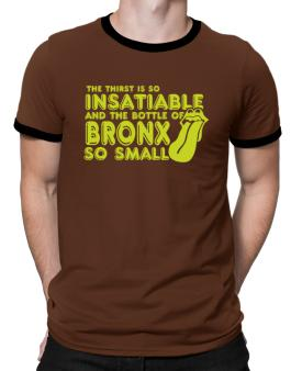 The Thirst Is So Insatiable And The Bottle Of Bronx So Small Ringer T-Shirt