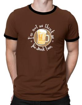 Im Not As Think As You Drunk I Am. Ringer T-Shirt