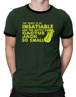 The Thirst Is So Insatiable And The Bottle Of Cactus Jack So Small Ringer T-Shirt