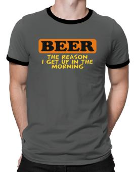 Beer - The Reason I Get Up In The Morning Ringer T-Shirt