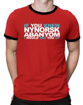 If You Knew Abanyom I Would Sex You Up Ringer T-Shirt