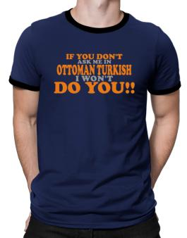 If You Dont Ask Me In Ottoman Turkish I Wont Do You!! Ringer T-Shirt