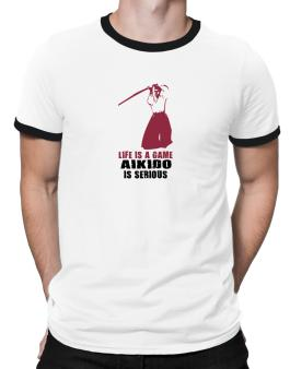 Life Is A Game, Aikido Is Serious Ringer T-Shirt