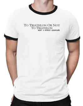 To Triathlon Or Not To Triathlon, What A Stupid Question Ringer T-Shirt