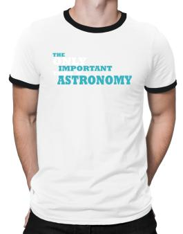 The Only Important Thing Is... Astronomy Ringer T-Shirt