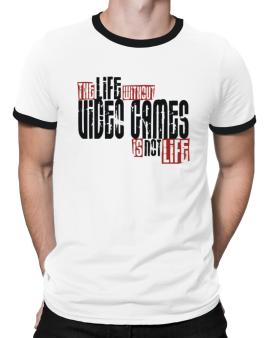 Life Without Video Games Is Not Life Ringer T-Shirt