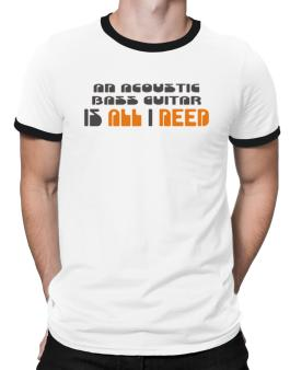A Acoustic Bass Guitar Is All I Need Ringer T-Shirt