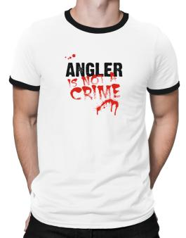 Being A ... Angler Is Not A Crime Ringer T-Shirt