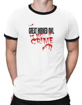 Being A ... Great Horned Owl Is Not A Crime Ringer T-Shirt