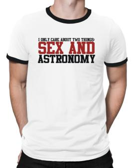 I Only Care About Two Things: Sex And Astronomy Ringer T-Shirt