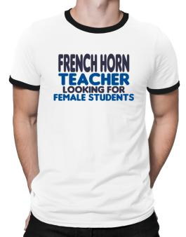 French Horn Teacher Looking For Female Students Ringer T-Shirt