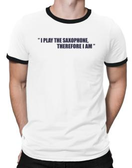 I Play The Guitar Saxophone, Therefore I Am Ringer T-Shirt