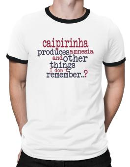 Caipirinha Produces Amnesia And Other Things I Dont Remember ..? Ringer T-Shirt