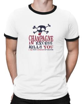 Champagne In Excess Kills You - I Am Not Afraid Of Death Ringer T-Shirt