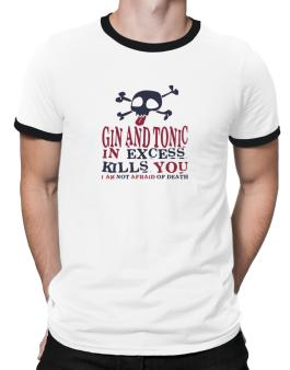 Gin And Tonic In Excess Kills You - I Am Not Afraid Of Death Ringer T-Shirt