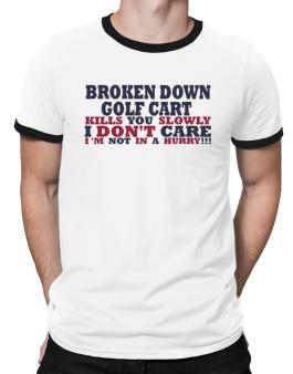 Broken Down Golf Cart  kills You Slowly - I Dont Care, Im Not In A Hurry! Ringer T-Shirt
