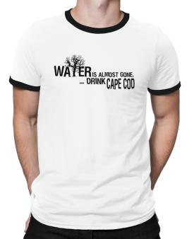 Water Is Almost Gone .. Drink Cape Cod Ringer T-Shirt