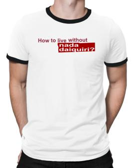 How To Live Without Nada Daiquiri ? Ringer T-Shirt