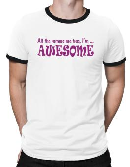 All The Rumors Are True, Im ... Awesome Ringer T-Shirt